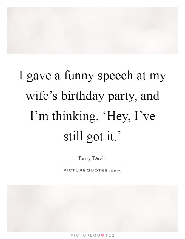I gave a funny speech at my wife's birthday party, and I'm thinking, 'Hey, I've still got it.' Picture Quote #1