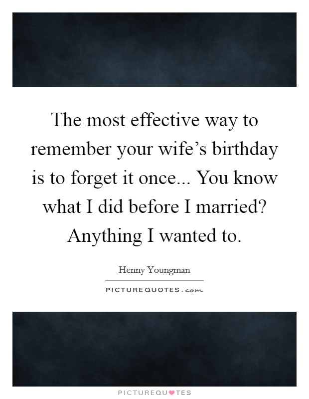 The most effective way to remember your wife's birthday is to forget it once... You know what I did before I married? Anything I wanted to Picture Quote #1