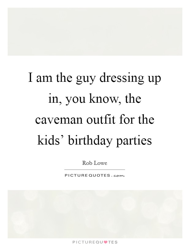 I am the guy dressing up in, you know, the caveman outfit for the kids' birthday parties Picture Quote #1