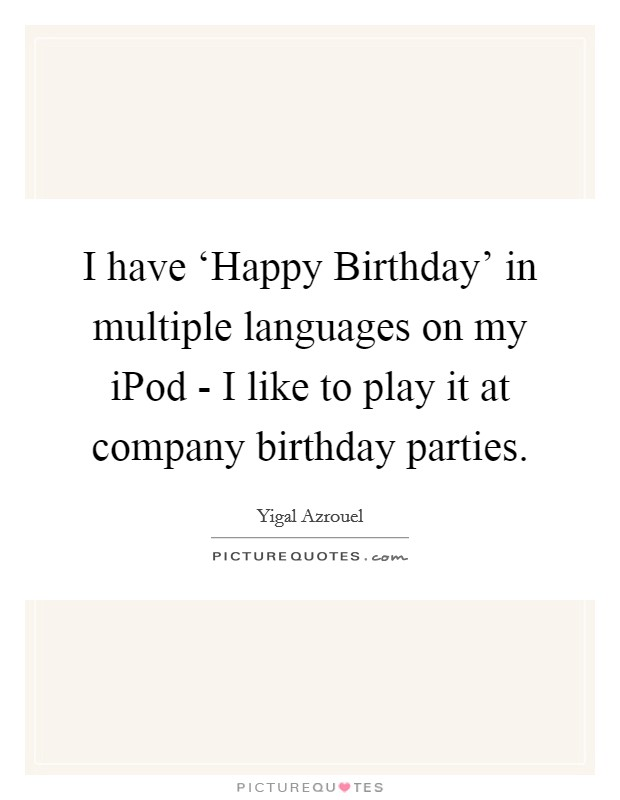 I have 'Happy Birthday' in multiple languages on my iPod - I like to play it at company birthday parties Picture Quote #1