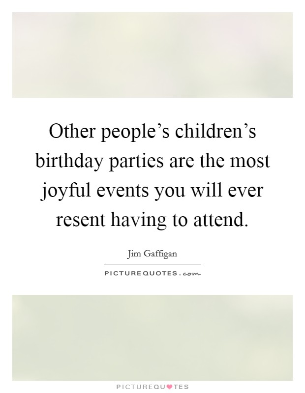 Other people's children's birthday parties are the most joyful events you will ever resent having to attend Picture Quote #1