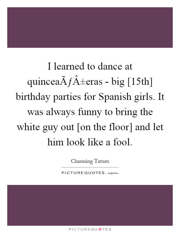 I learned to dance at quinceañeras - big [15th] birthday parties for Spanish girls. It was always funny to bring the white guy out [on the floor] and let him look like a fool Picture Quote #1