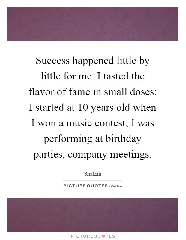 Success happened little by little for me. I tasted the flavor of fame in small doses: I started at 10 years old when I won a music contest; I was performing at birthday parties, company meetings Picture Quote #1