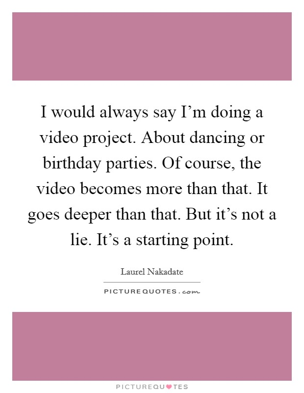 I would always say I'm doing a video project. About dancing or birthday parties. Of course, the video becomes more than that. It goes deeper than that. But it's not a lie. It's a starting point Picture Quote #1