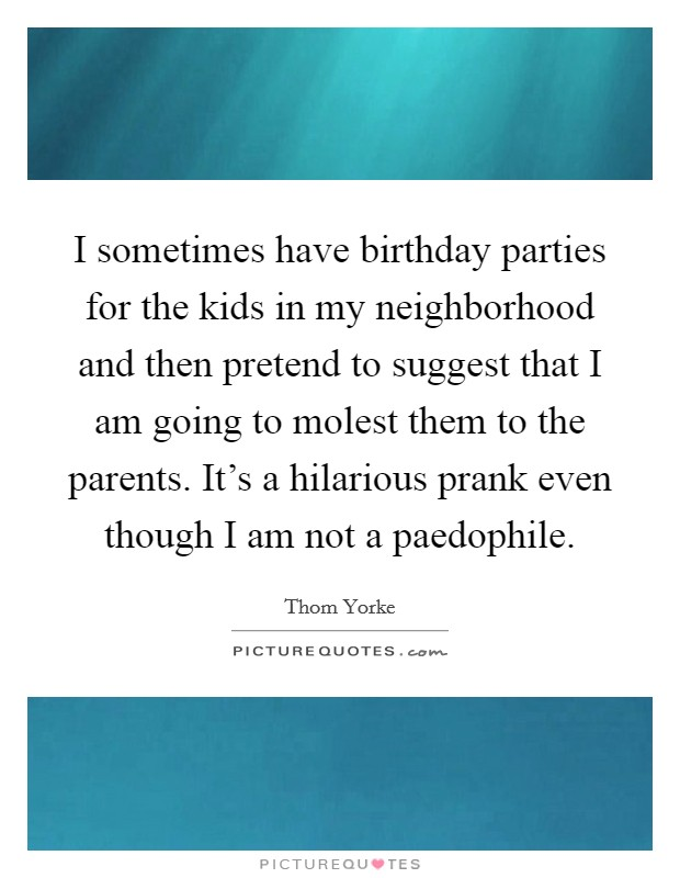 I sometimes have birthday parties for the kids in my neighborhood and then pretend to suggest that I am going to molest them to the parents. It's a hilarious prank even though I am not a paedophile Picture Quote #1