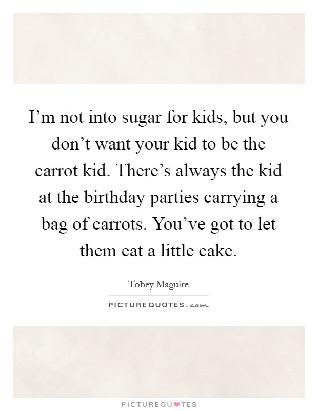I'm not into sugar for kids, but you don't want your kid to be the carrot kid. There's always the kid at the birthday parties carrying a bag of carrots. You've got to let them eat a little cake Picture Quote #1