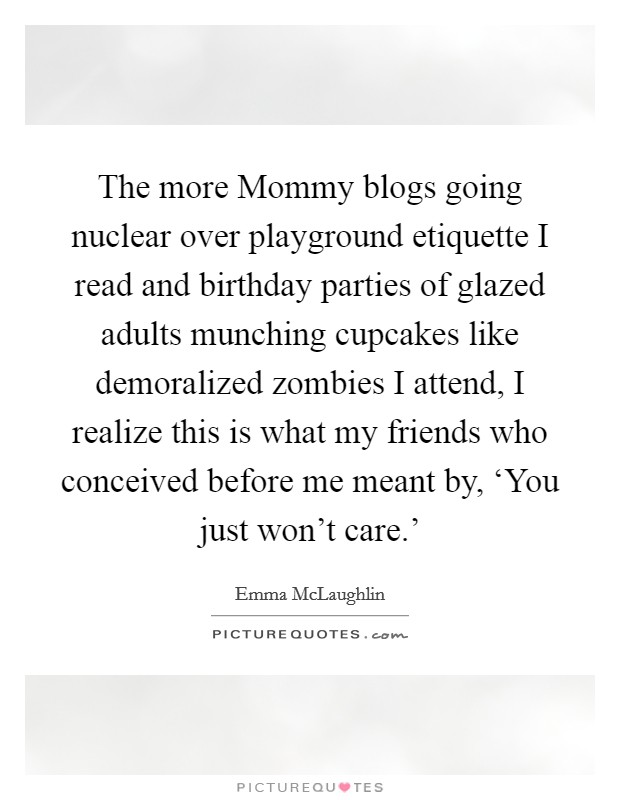 The more Mommy blogs going nuclear over playground etiquette I read and birthday parties of glazed adults munching cupcakes like demoralized zombies I attend, I realize this is what my friends who conceived before me meant by, 'You just won't care.' Picture Quote #1