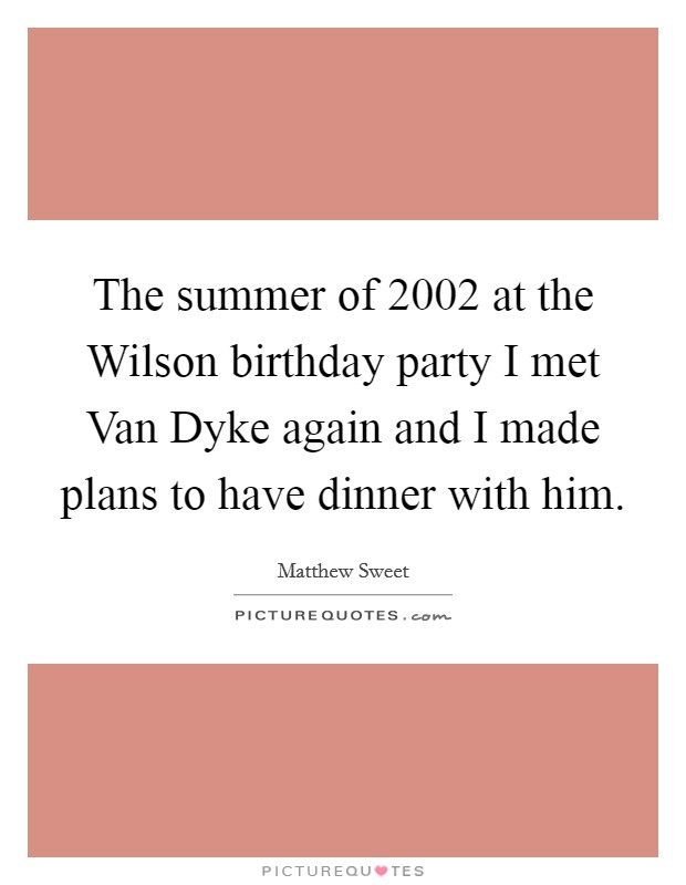 The summer of 2002 at the Wilson birthday party I met Van Dyke again and I made plans to have dinner with him Picture Quote #1