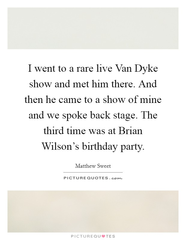I went to a rare live Van Dyke show and met him there. And then he came to a show of mine and we spoke back stage. The third time was at Brian Wilson's birthday party Picture Quote #1