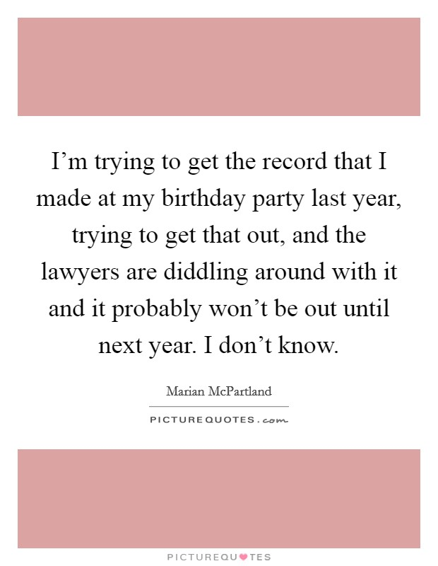 I'm trying to get the record that I made at my birthday party last year, trying to get that out, and the lawyers are diddling around with it and it probably won't be out until next year. I don't know. Picture Quote #1