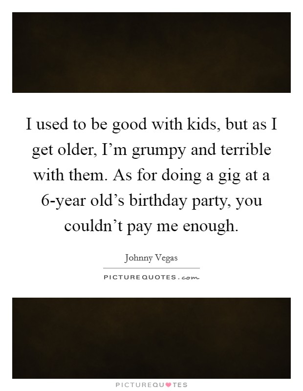 I used to be good with kids, but as I get older, I'm grumpy and terrible with them. As for doing a gig at a 6-year old's birthday party, you couldn't pay me enough Picture Quote #1