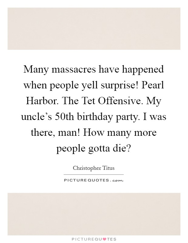 Many massacres have happened when people yell surprise! Pearl Harbor. The Tet Offensive. My uncle's 50th birthday party. I was there, man! How many more people gotta die? Picture Quote #1