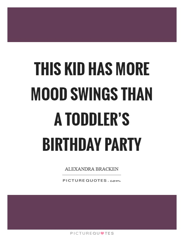 This kid has more mood swings than a toddler's birthday party Picture Quote #1