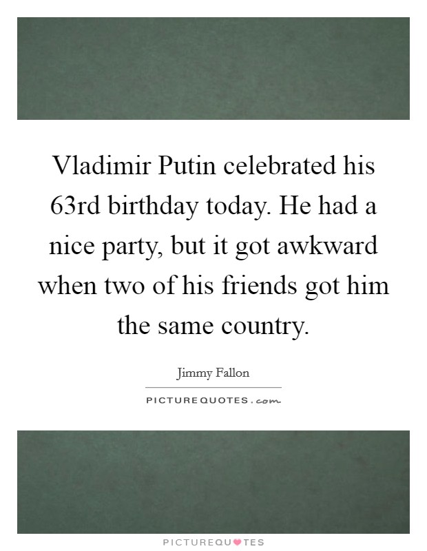 Vladimir Putin celebrated his 63rd birthday today. He had a nice party, but it got awkward when two of his friends got him the same country Picture Quote #1