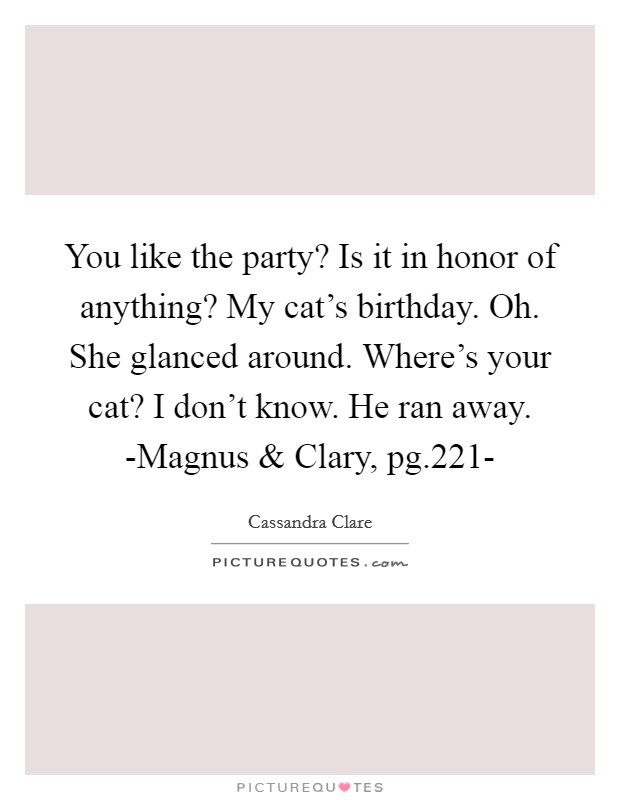 You like the party? Is it in honor of anything? My cat's birthday. Oh. She glanced around. Where's your cat? I don't know. He ran away. -Magnus and Clary, pg.221- Picture Quote #1