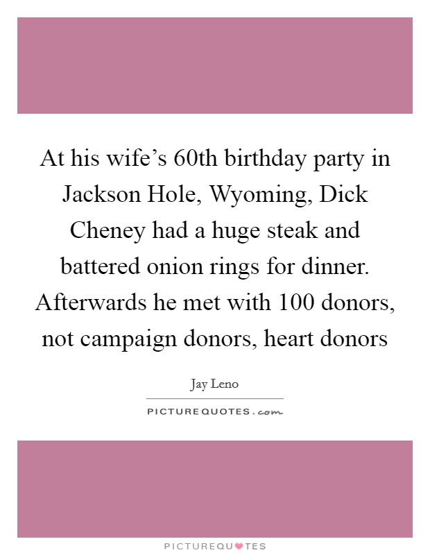 At his wife's 60th birthday party in Jackson Hole, Wyoming, Dick Cheney had a huge steak and battered onion rings for dinner. Afterwards he met with 100 donors, not campaign donors, heart donors Picture Quote #1