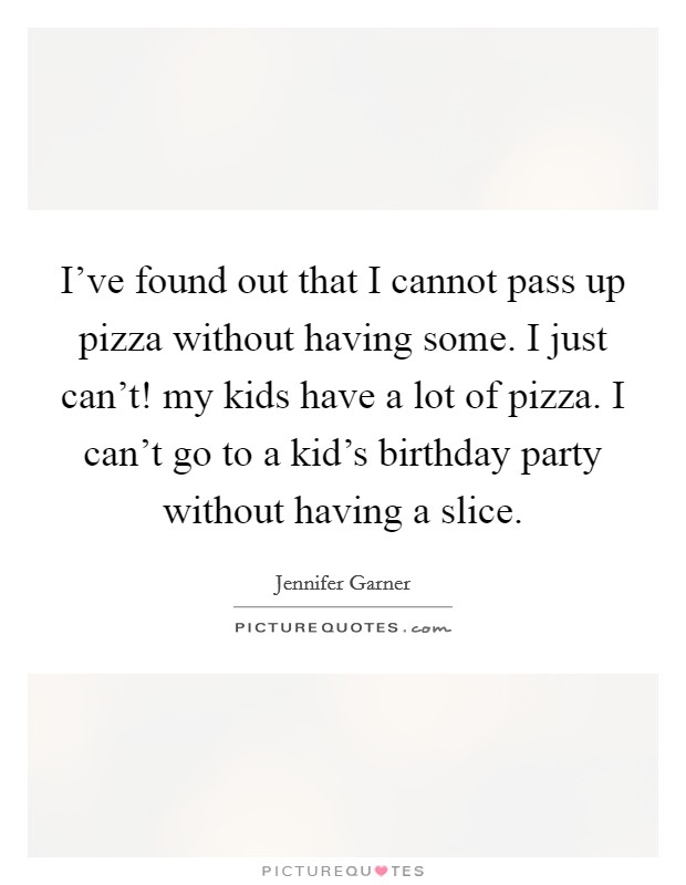 I've found out that I cannot pass up pizza without having some. I just can't! my kids have a lot of pizza. I can't go to a kid's birthday party without having a slice Picture Quote #1