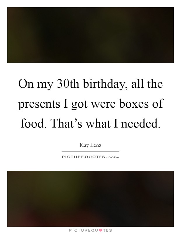 On my 30th birthday, all the presents I got were boxes of food. That's what I needed Picture Quote #1