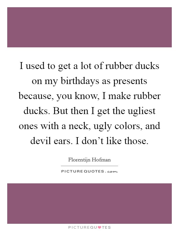 I used to get a lot of rubber ducks on my birthdays as presents because, you know, I make rubber ducks. But then I get the ugliest ones with a neck, ugly colors, and devil ears. I don't like those Picture Quote #1