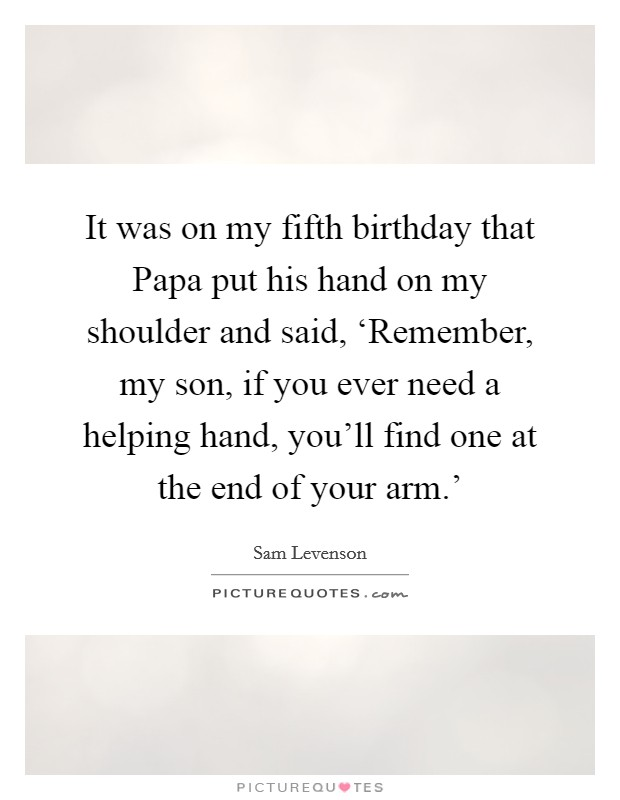 It was on my fifth birthday that Papa put his hand on my shoulder and said, 'Remember, my son, if you ever need a helping hand, you'll find one at the end of your arm.' Picture Quote #1
