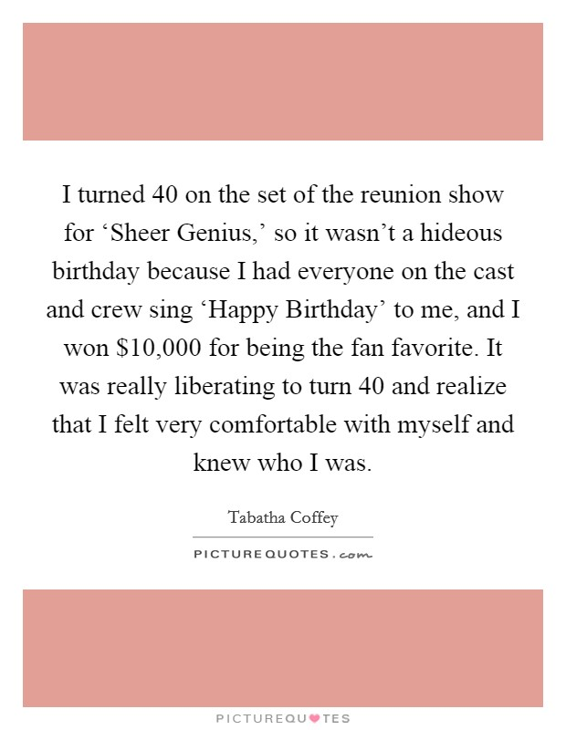 I turned 40 on the set of the reunion show for 'Sheer Genius,' so it wasn't a hideous birthday because I had everyone on the cast and crew sing 'Happy Birthday' to me, and I won $10,000 for being the fan favorite. It was really liberating to turn 40 and realize that I felt very comfortable with myself and knew who I was Picture Quote #1