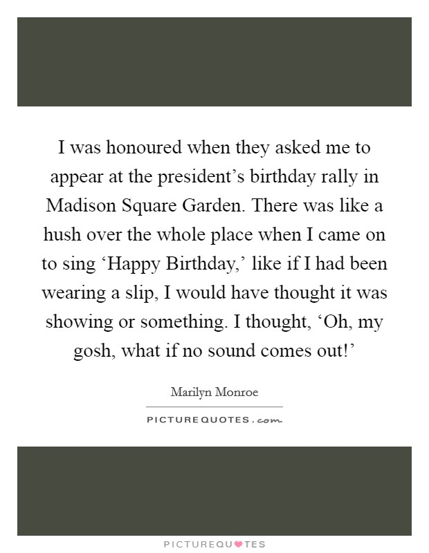 I was honoured when they asked me to appear at the president's birthday rally in Madison Square Garden. There was like a hush over the whole place when I came on to sing 'Happy Birthday,' like if I had been wearing a slip, I would have thought it was showing or something. I thought, 'Oh, my gosh, what if no sound comes out!' Picture Quote #1