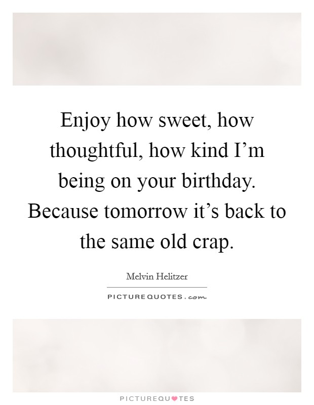Enjoy how sweet, how thoughtful, how kind I'm being on your birthday. Because tomorrow it's back to the same old crap Picture Quote #1