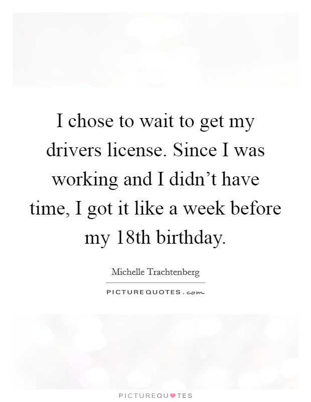 I chose to wait to get my drivers license. Since I was working and I didn't have time, I got it like a week before my 18th birthday Picture Quote #1