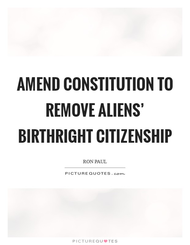 Amend Constitution to remove aliens' birthright citizenship Picture Quote #1