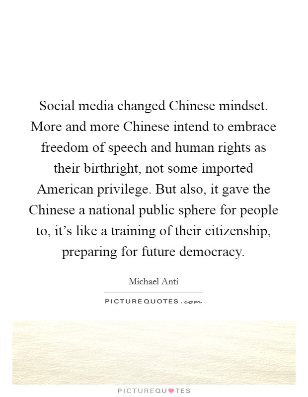 Social media changed Chinese mindset. More and more Chinese intend to embrace freedom of speech and human rights as their birthright, not some imported American privilege. But also, it gave the Chinese a national public sphere for people to, it's like a training of their citizenship, preparing for future democracy Picture Quote #1