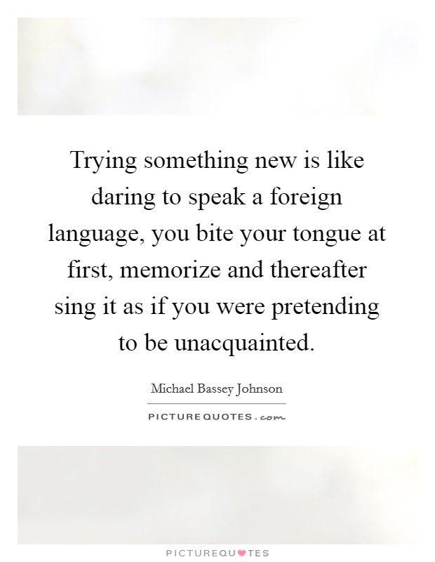 Trying something new is like daring to speak a foreign language, you bite your tongue at first, memorize and thereafter sing it as if you were pretending to be unacquainted Picture Quote #1