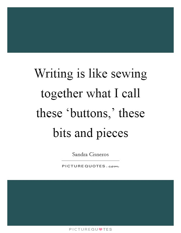 Writing is like sewing together what I call these 'buttons,' these bits and pieces Picture Quote #1