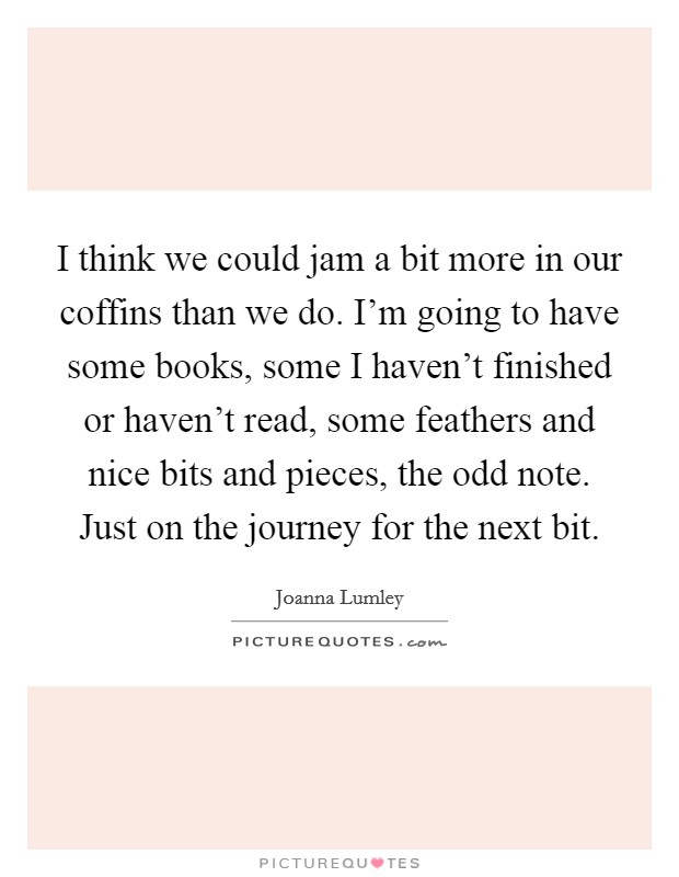 I think we could jam a bit more in our coffins than we do. I'm going to have some books, some I haven't finished or haven't read, some feathers and nice bits and pieces, the odd note. Just on the journey for the next bit Picture Quote #1