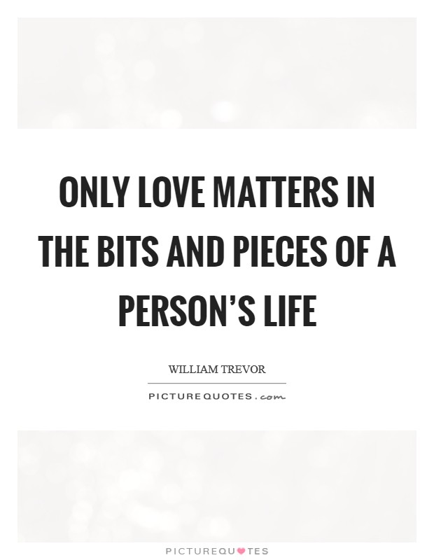 Only love matters in the bits and pieces of a person's life Picture Quote #1