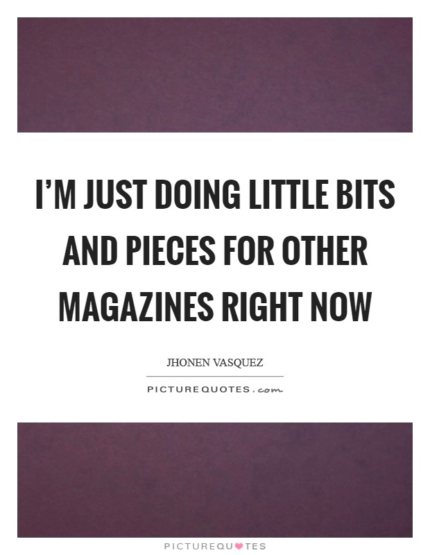 I'm just doing little bits and pieces for other magazines right now Picture Quote #1