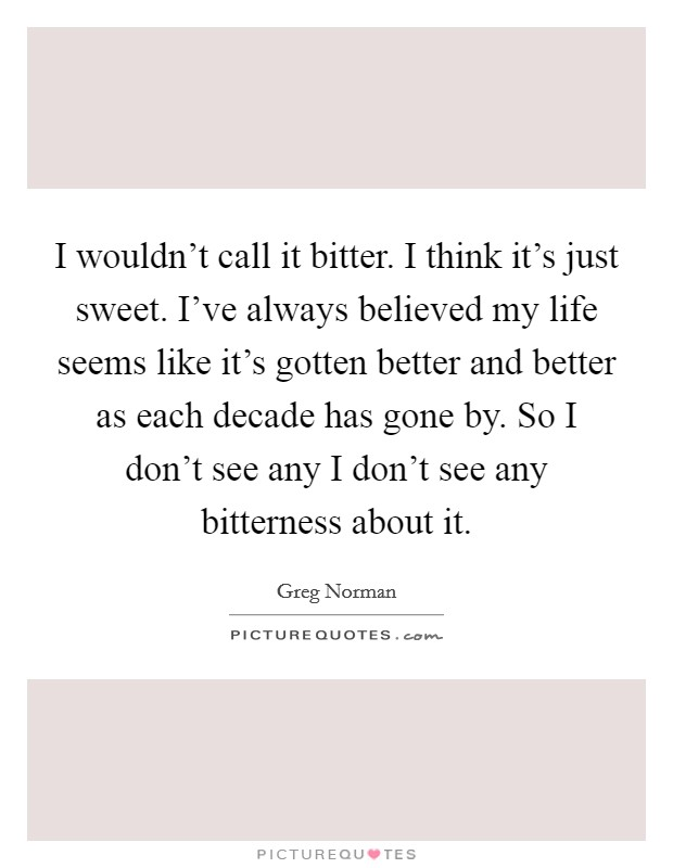 I wouldn't call it bitter. I think it's just sweet. I've always believed my life seems like it's gotten better and better as each decade has gone by. So I don't see any I don't see any bitterness about it Picture Quote #1
