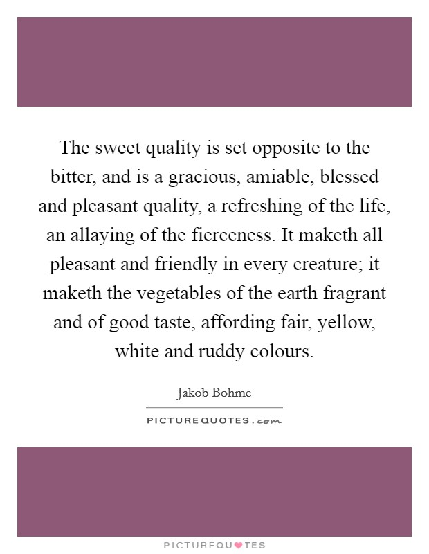 The sweet quality is set opposite to the bitter, and is a gracious, amiable, blessed and pleasant quality, a refreshing of the life, an allaying of the fierceness. It maketh all pleasant and friendly in every creature; it maketh the vegetables of the earth fragrant and of good taste, affording fair, yellow, white and ruddy colours Picture Quote #1