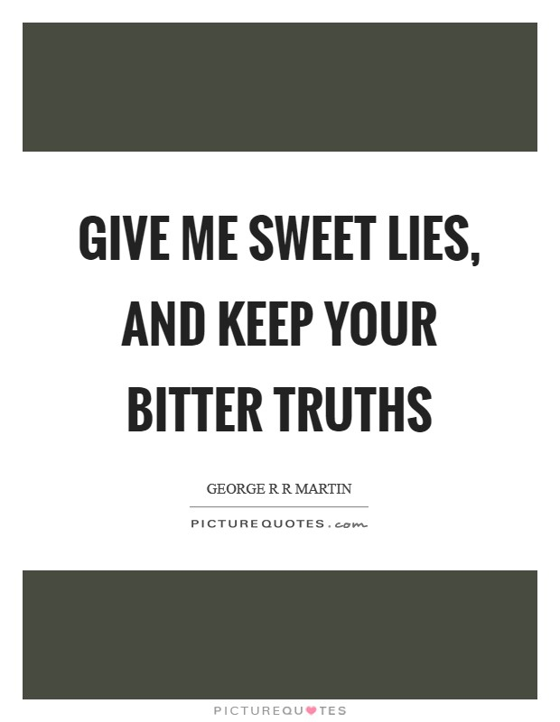 Give me sweet lies, and keep your bitter truths Picture Quote #1