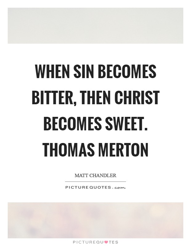 When sin becomes bitter, then Christ becomes sweet. Thomas Merton Picture Quote #1