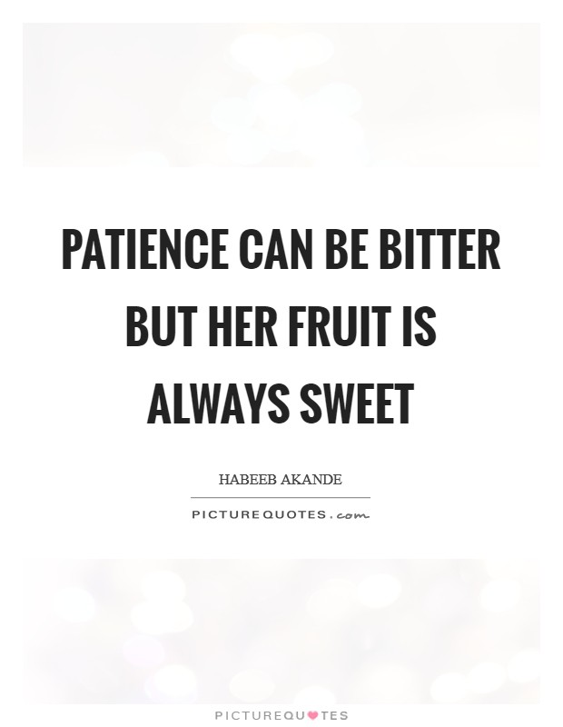 Patience can be bitter but her fruit is always sweet Picture Quote #1