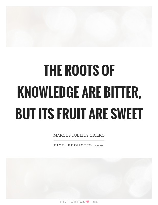 The roots of knowledge are bitter, but its fruit are sweet Picture Quote #1