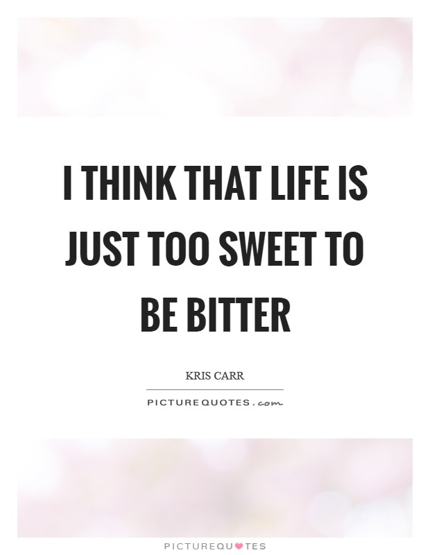 I think that life is just too sweet to be bitter Picture Quote #1