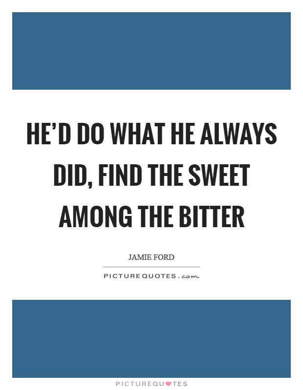 He'd do what he always did, find the sweet among the bitter Picture Quote #1
