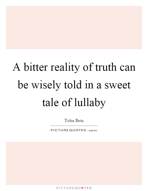 A bitter reality of truth can be wisely told in a sweet tale of lullaby Picture Quote #1