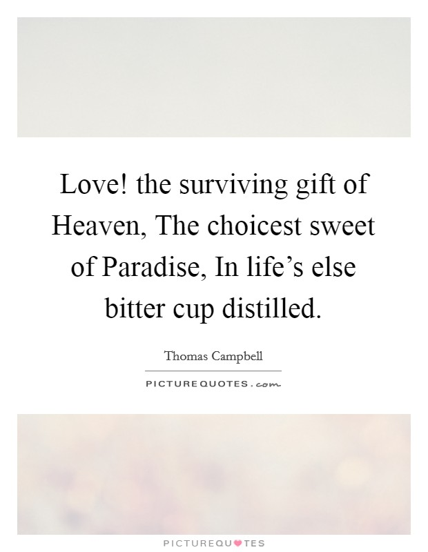 Love! the surviving gift of Heaven, The choicest sweet of Paradise, In life's else bitter cup distilled Picture Quote #1