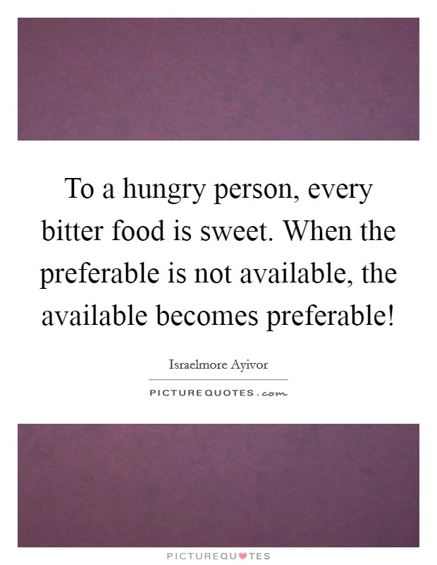 To a hungry person, every bitter food is sweet. When the preferable is not available, the available becomes preferable! Picture Quote #1