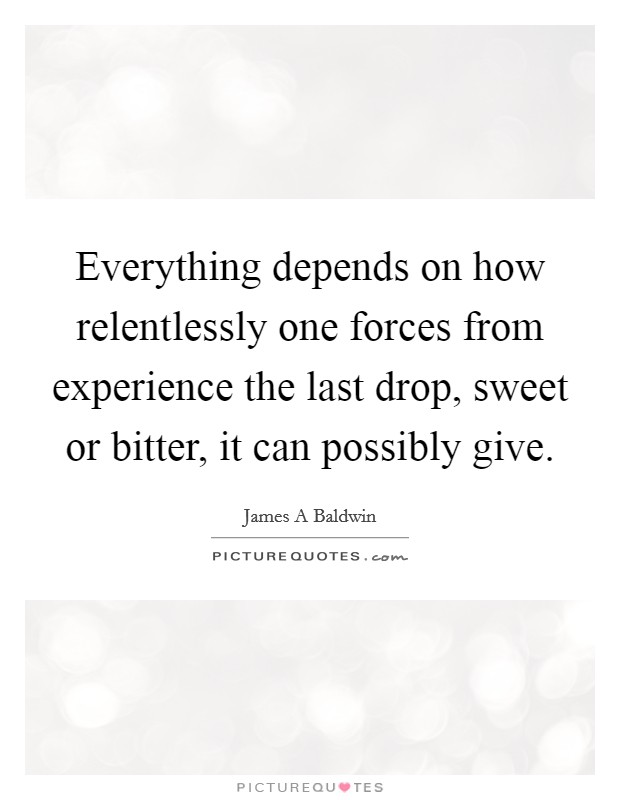 Everything depends on how relentlessly one forces from experience the last drop, sweet or bitter, it can possibly give Picture Quote #1