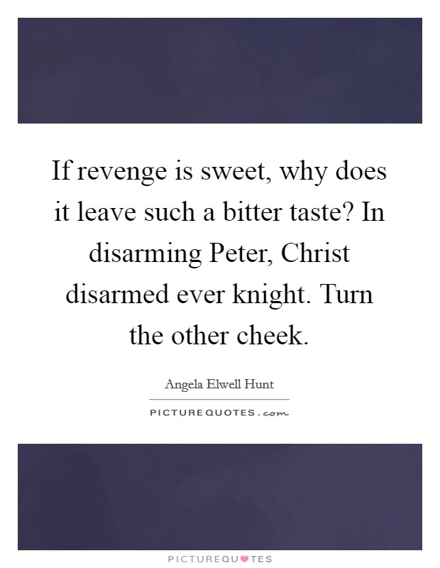 If revenge is sweet, why does it leave such a bitter taste? In disarming Peter, Christ disarmed ever knight. Turn the other cheek Picture Quote #1