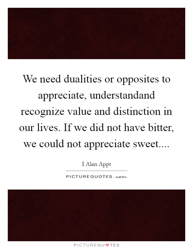 We need dualities or opposites to appreciate, understandand recognize value and distinction in our lives. If we did not have bitter, we could not appreciate sweet Picture Quote #1