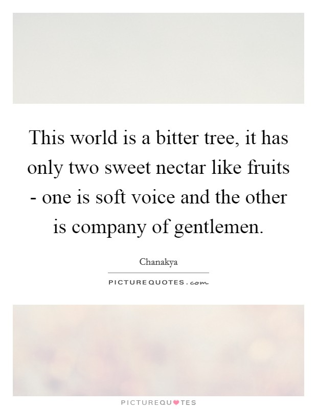 This world is a bitter tree, it has only two sweet nectar like fruits - one is soft voice and the other is company of gentlemen Picture Quote #1